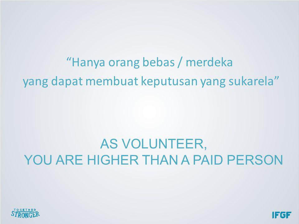 Hanya orang bebas / merdeka yang dapat membuat keputusan yang sukarela AS VOLUNTEER, YOU ARE HIGHER THAN A PAID PERSON