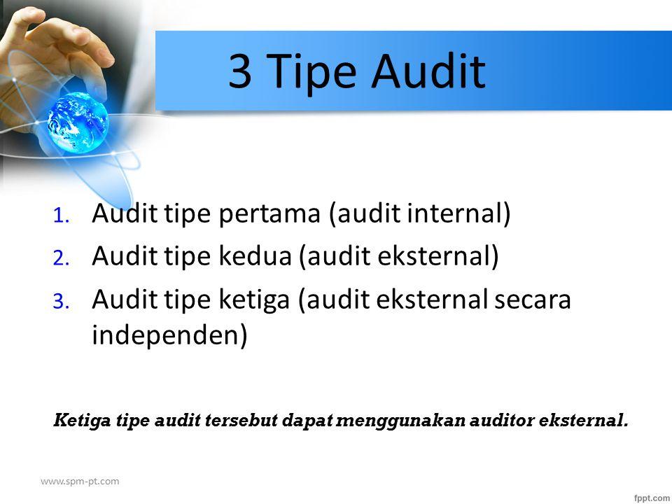 3 Tipe Audit 1. Audit tipe pertama (audit internal) 2. Audit tipe kedua (audit eksternal) 3. Audit tipe ketiga (audit eksternal secara independen) Ket