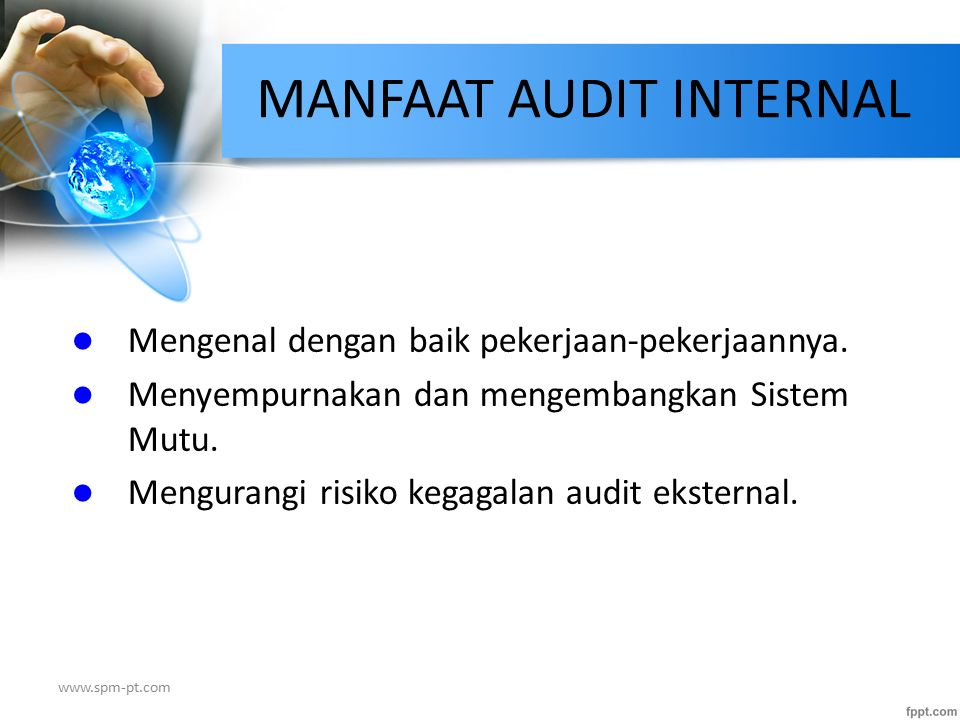 MANFAAT AUDIT INTERNAL Mengenal dengan baik pekerjaan-pekerjaannya. Menyempurnakan dan mengembangkan Sistem Mutu. Mengurangi risiko kegagalan audit ek