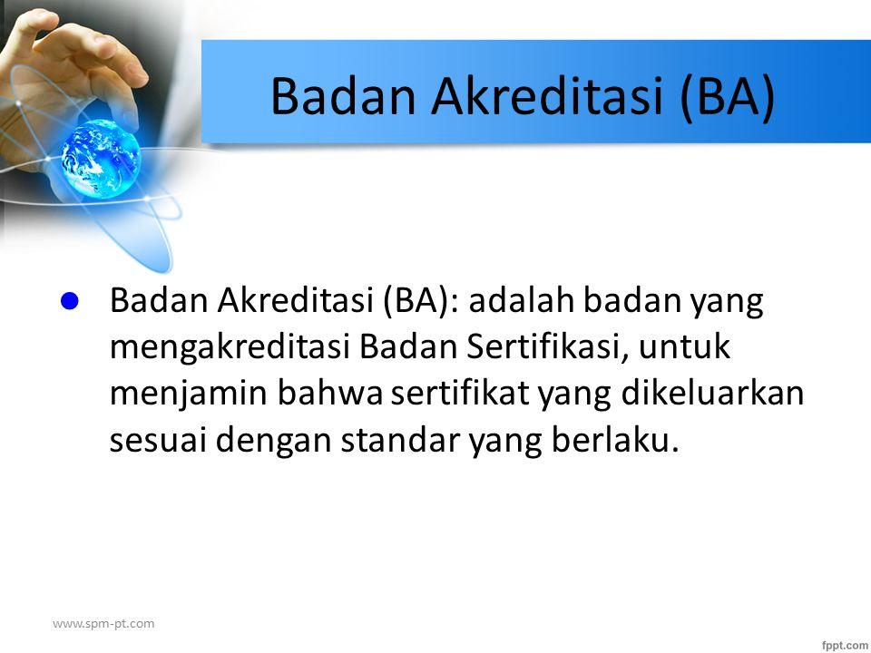 Badan Akreditasi (BA) Badan Akreditasi (BA): adalah badan yang mengakreditasi Badan Sertifikasi, untuk menjamin bahwa sertifikat yang dikeluarkan sesu