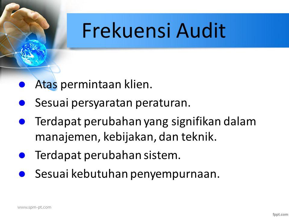 Frekuensi Audit Atas permintaan klien. Sesuai persyaratan peraturan. Terdapat perubahan yang signifikan dalam manajemen, kebijakan, dan teknik. Terdap