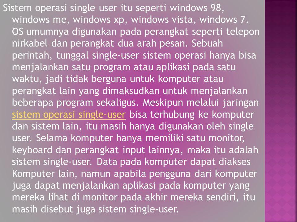 Sistem operasi single user itu seperti windows 98, windows me, windows xp, windows vista, windows 7. OS umumnya digunakan pada perangkat seperti telep