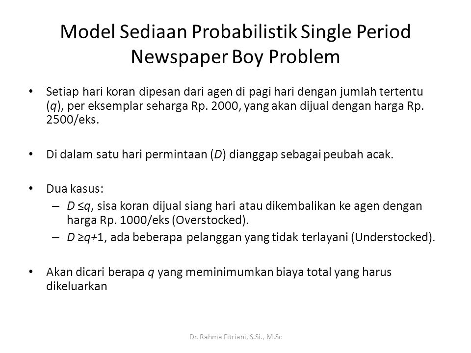 Newspaper Boys Problem Konstanta pada q: – Pada (1) disebut sebagai biaya overstocked C o = 1000 – Pada (2) (abaikan tanda - )disebut sebagai biaya understocked C u = 500 Kemungkinan jumlah demand Biaya yang dikeluarkan Uang yang masukBiaya Total D  q 2000q2500D + 1000(q - D)1000q – 1500D (1) D  q + 1 2000q2500q-500q (2) Dr.