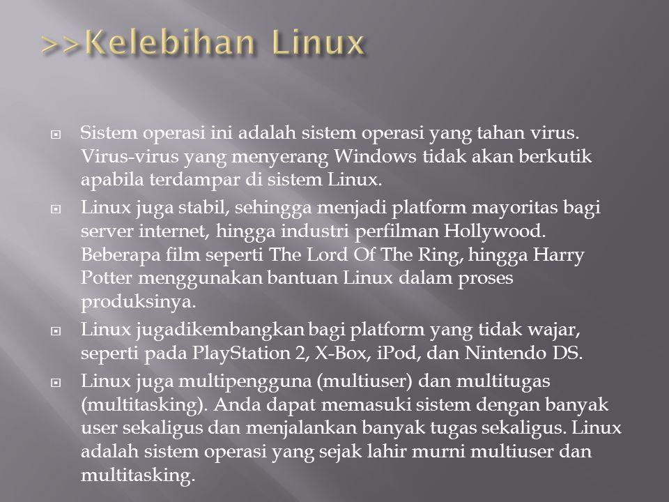  Sistem operasi ini adalah sistem operasi yang tahan virus. Virus-virus yang menyerang Windows tidak akan berkutik apabila terdampar di sistem Linux.