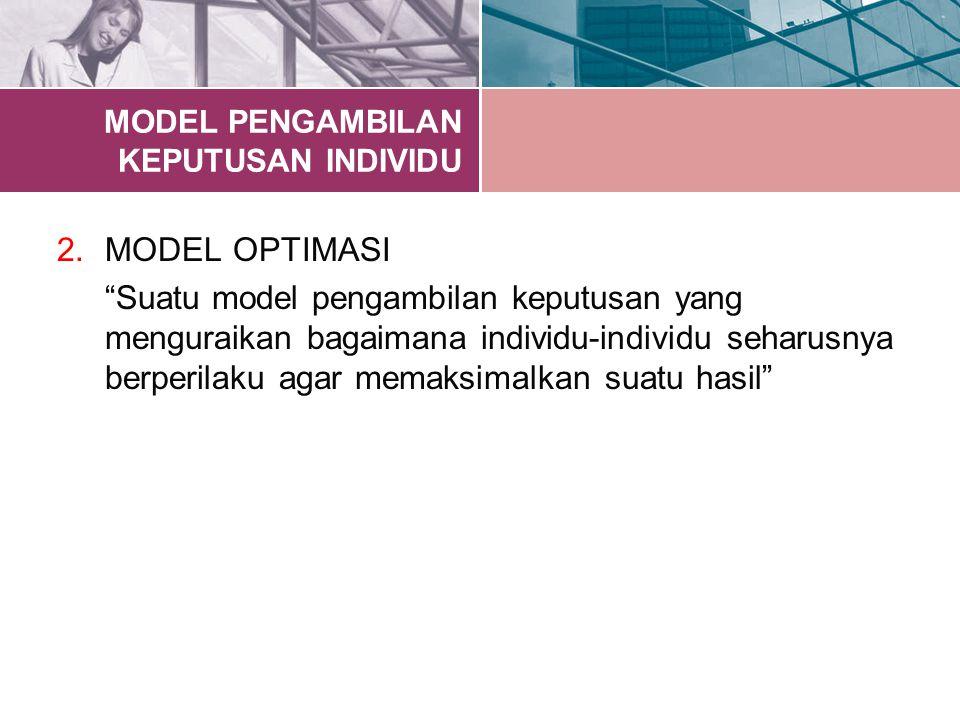 "MODEL PENGAMBILAN KEPUTUSAN INDIVIDU 2.MODEL OPTIMASI ""Suatu model pengambilan keputusan yang menguraikan bagaimana individu-individu seharusnya berpe"