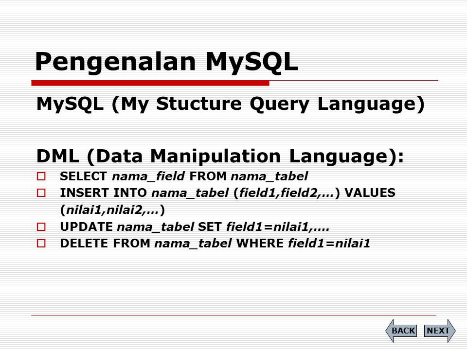 MySQL (My Stucture Query Language) DML (Data Manipulation Language):  SELECT nama_field FROM nama_tabel  INSERT INTO nama_tabel (field1,field2,…) VALUES (nilai1,nilai2,…)  UPDATE nama_tabel SET field1=nilai1,….
