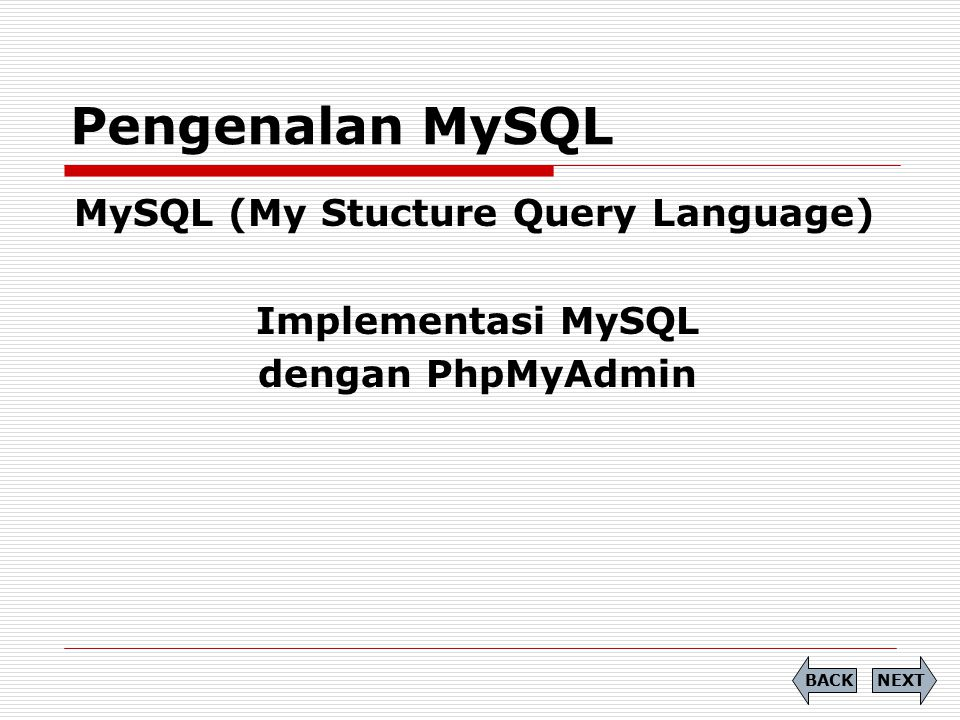 MySQL (My Stucture Query Language) Implementasi MySQL dengan PhpMyAdmin Pengenalan MySQL NEXTBACK