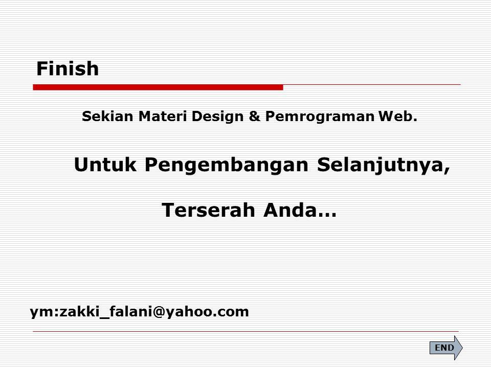 Finish Sekian Materi Design & Pemrograman Web. Untuk Pengembangan Selanjutnya, Terserah Anda… ym:zakki_falani@yahoo.com END