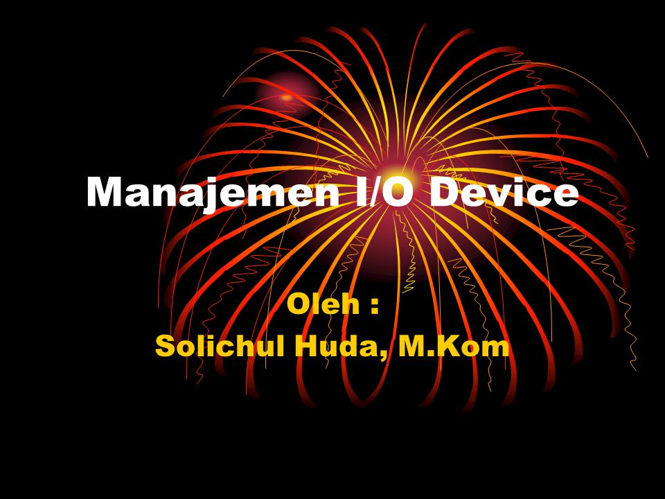 Manajemen I/O Device Oleh : Solichul Huda, M.Kom