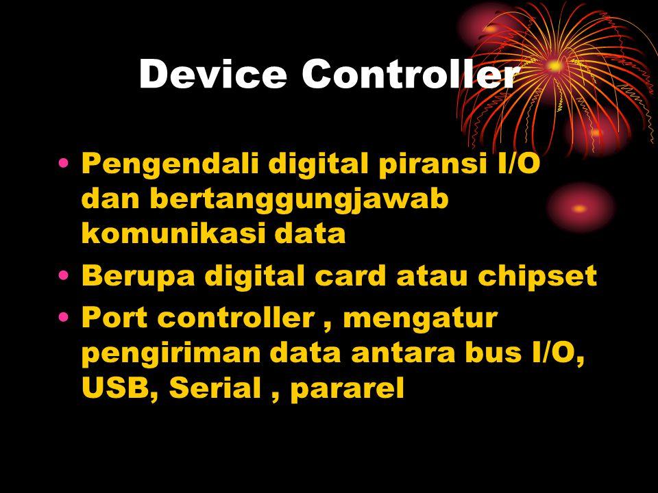 Device Controller Pengendali digital piransi I/O dan bertanggungjawab komunikasi data Berupa digital card atau chipset Port controller, mengatur pengiriman data antara bus I/O, USB, Serial, pararel