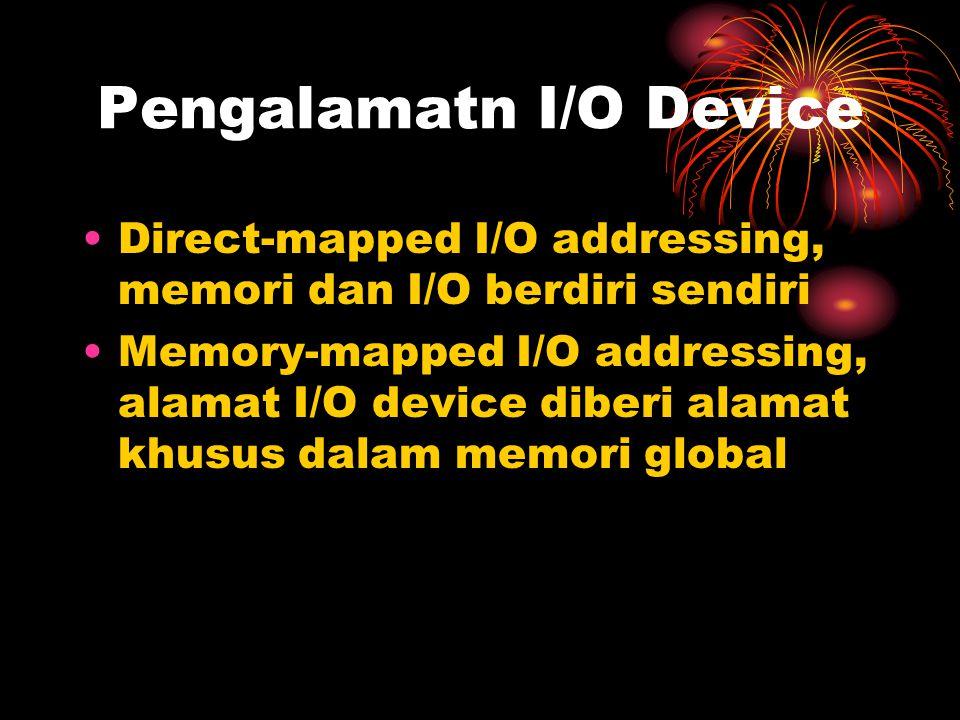 Pengalamatn I/O Device Direct-mapped I/O addressing, memori dan I/O berdiri sendiri Memory-mapped I/O addressing, alamat I/O device diberi alamat khusus dalam memori global