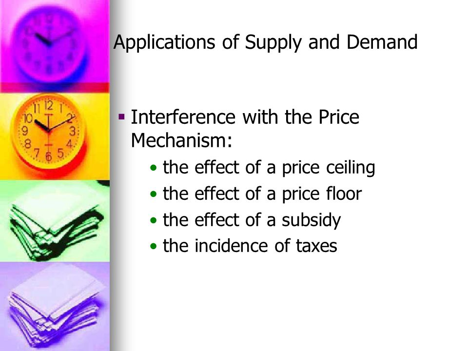 Applications of Supply and Demand  Interference with the Price Mechanism: the effect of a price ceiling the effect of a price floor the effect of a subsidy the incidence of taxes