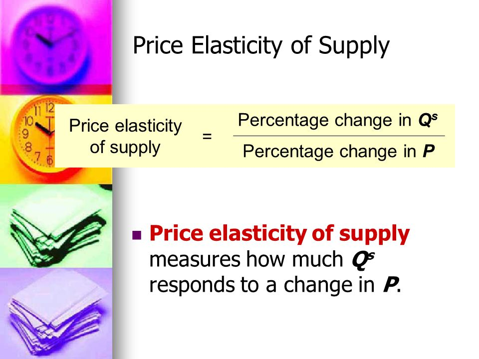 Price Elasticity of Supply Price elasticity of supply measures how much Q s responds to a change in P.