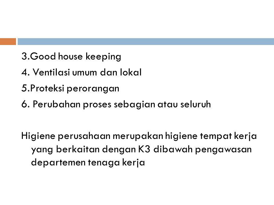 3.Good house keeping 4. Ventilasi umum dan lokal 5.Proteksi perorangan 6. Perubahan proses sebagian atau seluruh Higiene perusahaan merupakan higiene