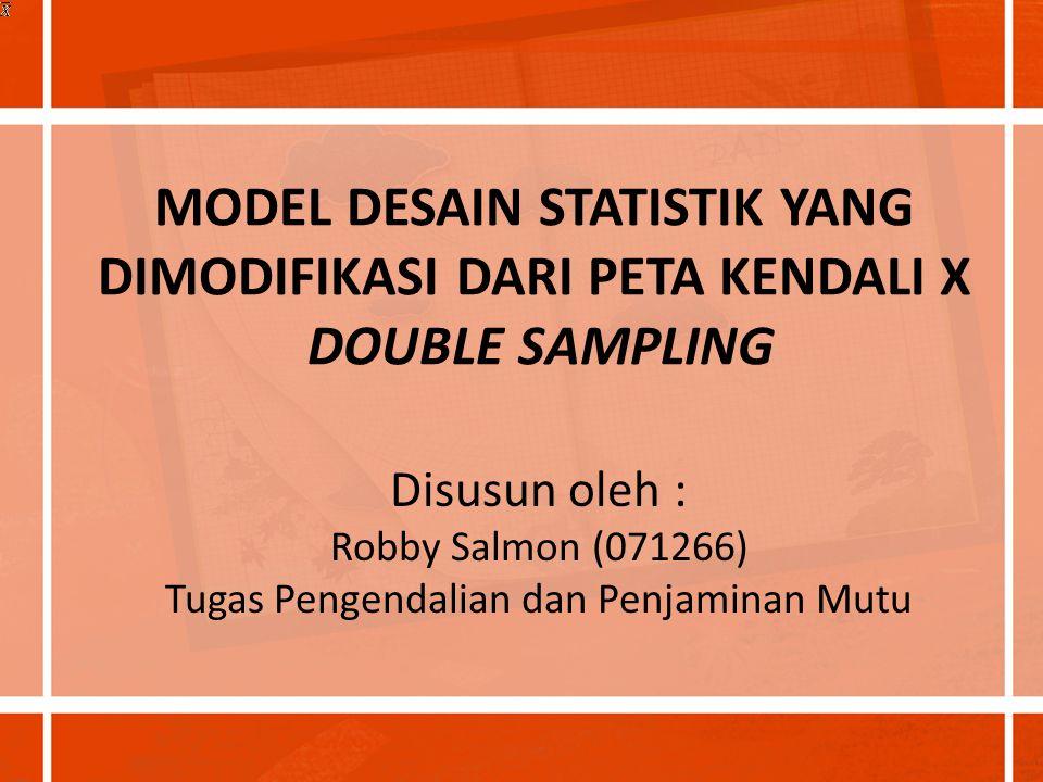 MODEL DESAIN STATISTIK YANG DIMODIFIKASI DARI PETA KENDALI X DOUBLE SAMPLING Disusun oleh : Robby Salmon (071266) Tugas Pengendalian dan Penjaminan Mu