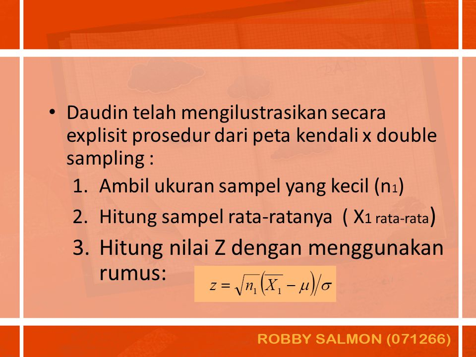 Daudin telah mengilustrasikan secara explisit prosedur dari peta kendali x double sampling : 1.Ambil ukuran sampel yang kecil (n 1 ) 2.Hitung sampel r