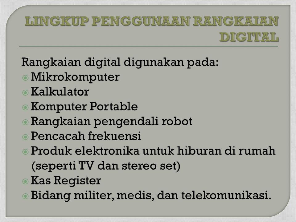 Rangkaian digital digunakan pada:  Mikrokomputer  Kalkulator  Komputer Portable  Rangkaian pengendali robot  Pencacah frekuensi  Produk elektronika untuk hiburan di rumah (seperti TV dan stereo set)  Kas Register  Bidang militer, medis, dan telekomunikasi.