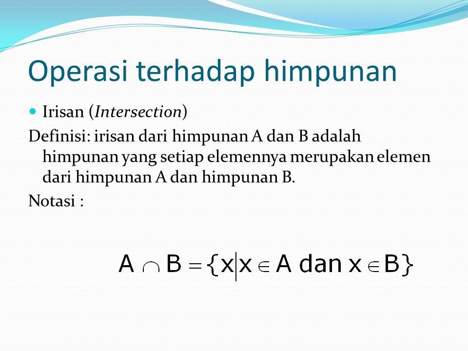 Operasi terhadap himpunan Irisan (Intersection) Definisi: irisan dari himpunan A dan B adalah himpunan yang setiap elemennya merupakan elemen dari himpunan A dan himpunan B.