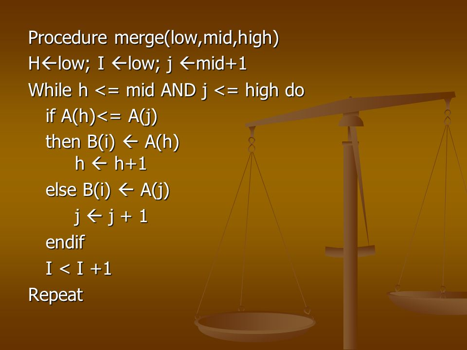 Procedure merge(low,mid,high) H  low; I  low; j  mid+1 While h <= mid AND j <= high do if A(h)<= A(j) then B(i)  A(h) h  h+1 else B(i)  A(j) j  j + 1 endif I < I +1 Repeat