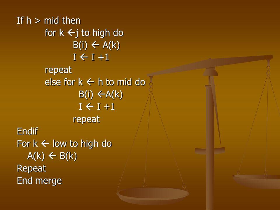 If h > mid then for k  j to high do B(i)  A(k) I  I +1 repeat else for k  h to mid do B(i)  A(k) B(i)  A(k) I  I +1 I  I +1repeatEndif For k 