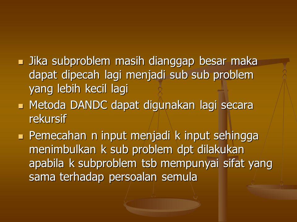 Jika subproblem masih dianggap besar maka dapat dipecah lagi menjadi sub sub problem yang lebih kecil lagi Jika subproblem masih dianggap besar maka d