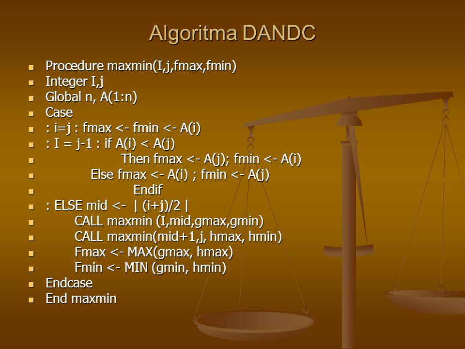 Algoritma DANDC Procedure maxmin(I,j,fmax,fmin) Procedure maxmin(I,j,fmax,fmin) Integer I,j Integer I,j Global n, A(1:n) Global n, A(1:n) Case Case :