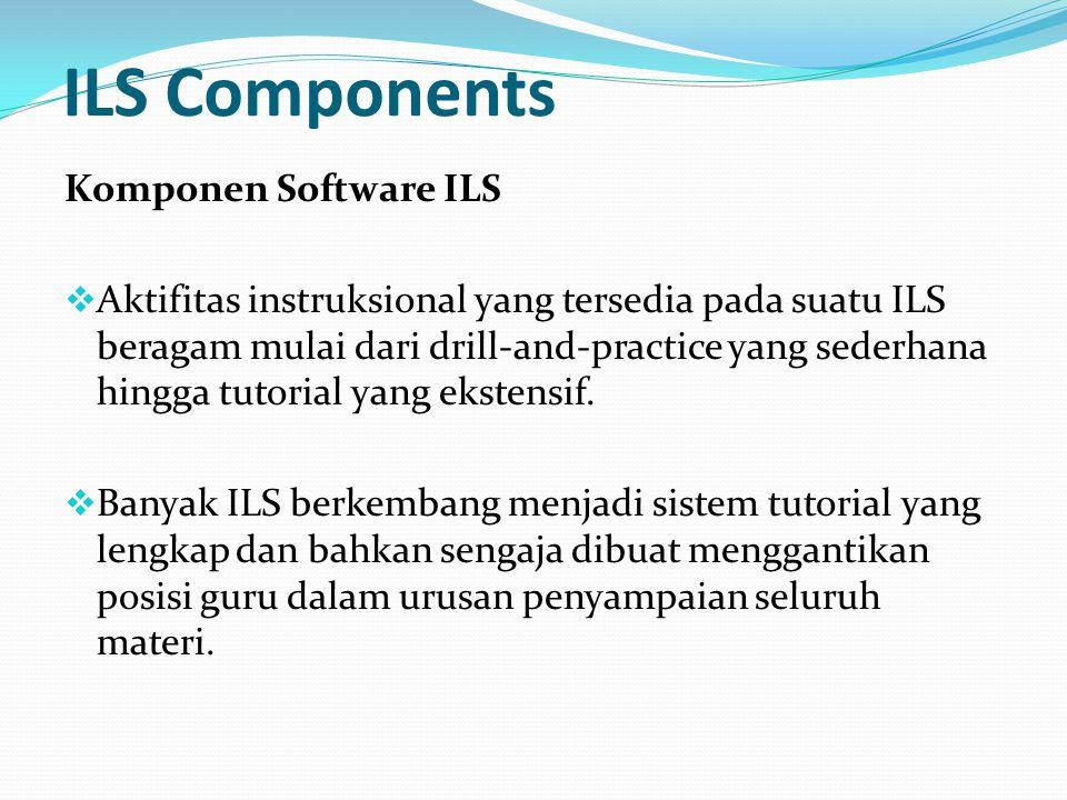 ILS Components Komponen Software ILS  Aktifitas instruksional yang tersedia pada suatu ILS beragam mulai dari drill-and-practice yang sederhana hingga tutorial yang ekstensif.