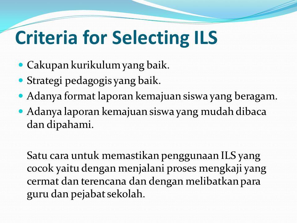 Criteria for Selecting ILS Cakupan kurikulum yang baik. Strategi pedagogis yang baik. Adanya format laporan kemajuan siswa yang beragam. Adanya lapora