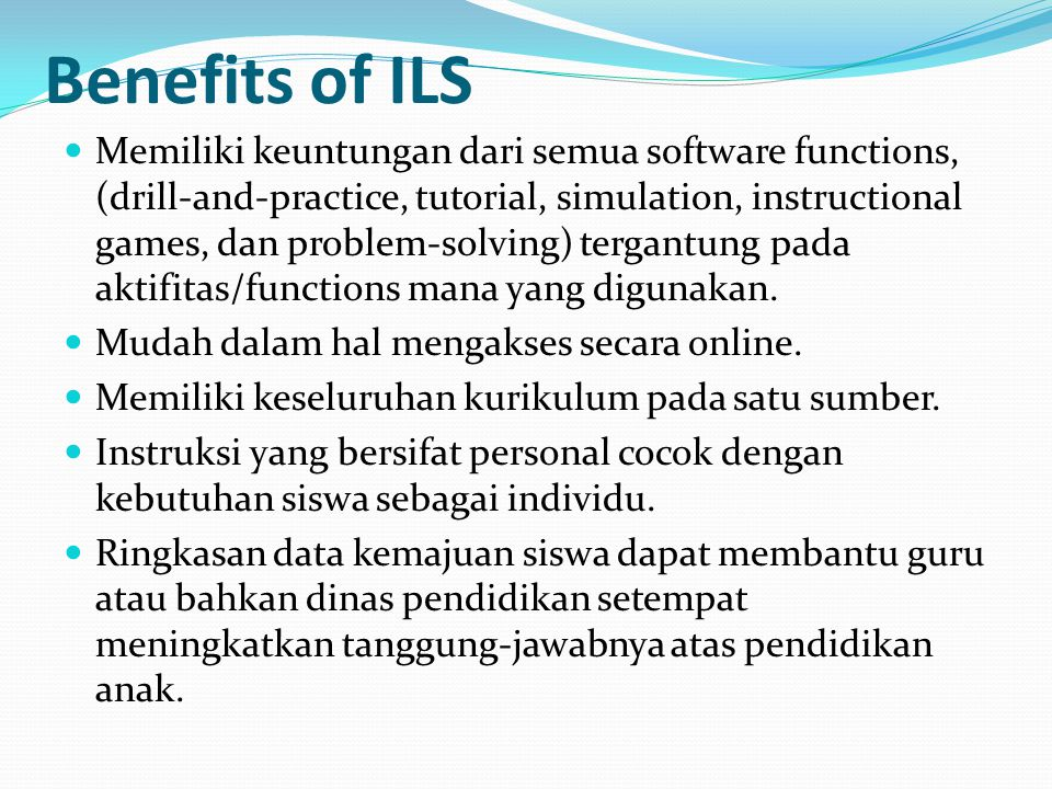 Benefits of ILS Memiliki keuntungan dari semua software functions, (drill-and-practice, tutorial, simulation, instructional games, dan problem-solving