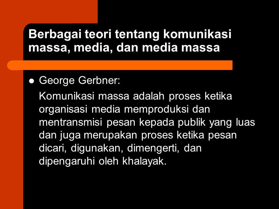 George Gerbner : Pusat dari studi komunikasi massa adalah media.