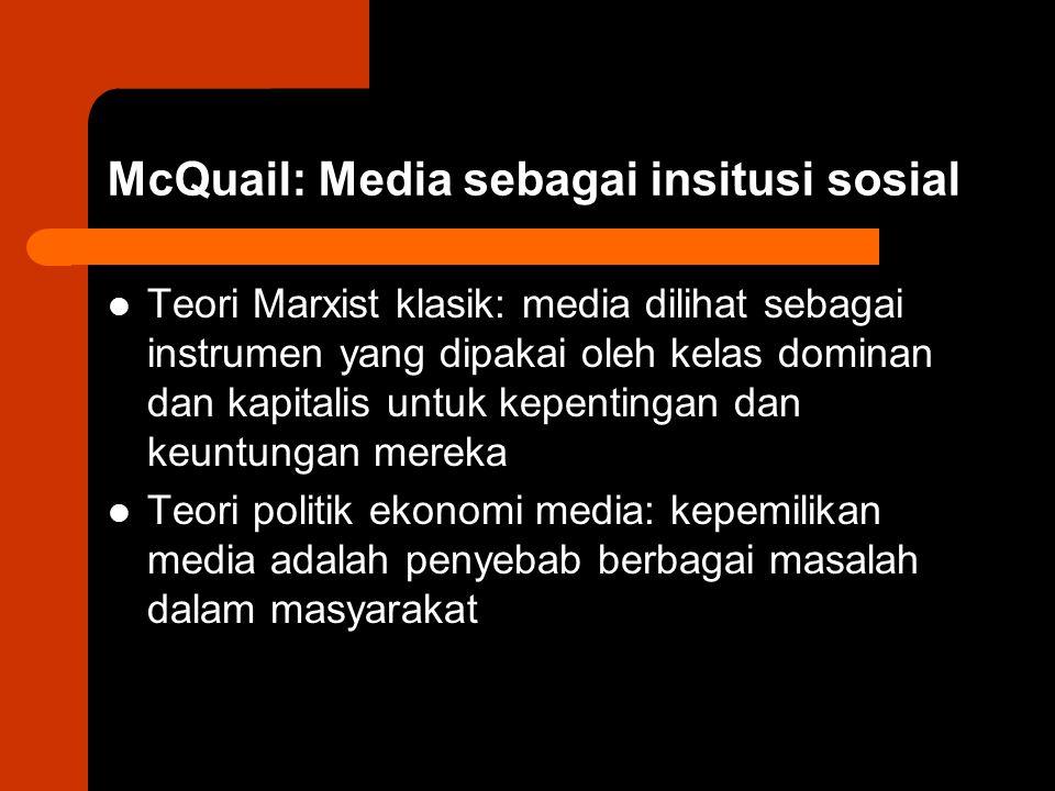 McQuail: Media sebagai insitusi sosial Teori Marxist klasik: media dilihat sebagai instrumen yang dipakai oleh kelas dominan dan kapitalis untuk kepentingan dan keuntungan mereka Teori politik ekonomi media: kepemilikan media adalah penyebab berbagai masalah dalam masyarakat