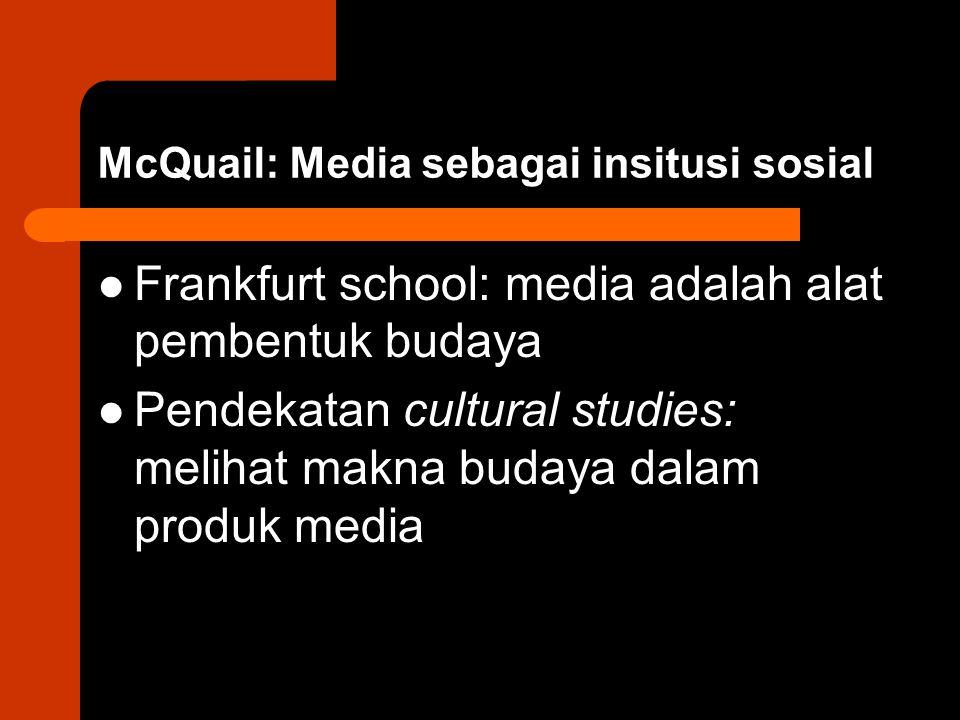 McQuail: Media sebagai insitusi sosial Frankfurt school: media adalah alat pembentuk budaya Pendekatan cultural studies: melihat makna budaya dalam produk media