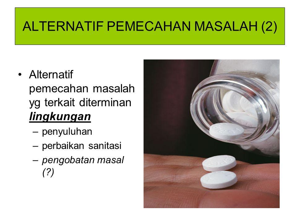ALTERNATIF PEMECAHAN MASALAH (2) Alternatif pemecahan masalah yg terkait diterminan lingkungan –penyuluhan –perbaikan sanitasi –pengobatan masal (?)