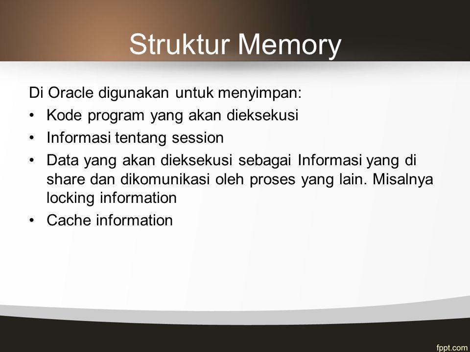 Struktur Memory Di Oracle digunakan untuk menyimpan: Kode program yang akan dieksekusi Informasi tentang session Data yang akan dieksekusi sebagai Inf