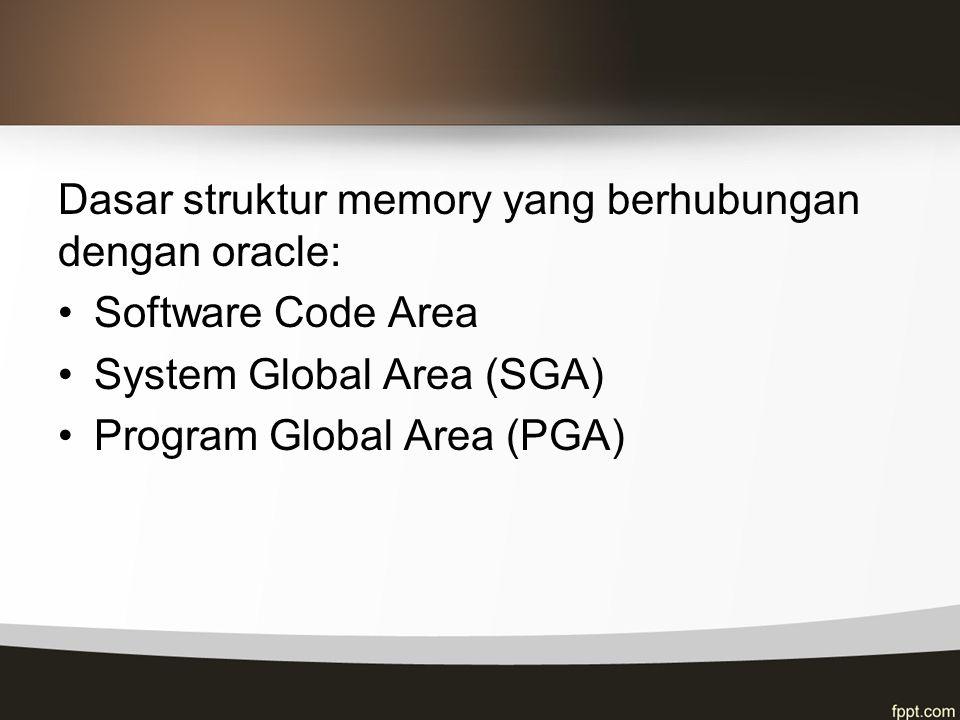 Dasar struktur memory yang berhubungan dengan oracle: Software Code Area System Global Area (SGA) Program Global Area (PGA)