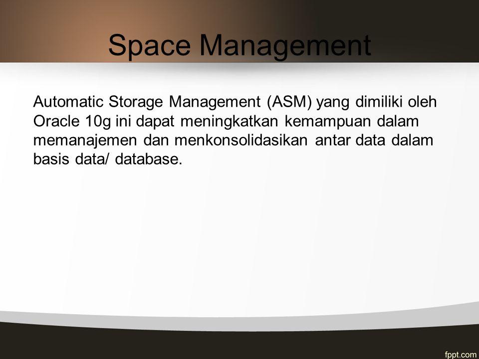 Space Management Automatic Storage Management (ASM) yang dimiliki oleh Oracle 10g ini dapat meningkatkan kemampuan dalam memanajemen dan menkonsolidas
