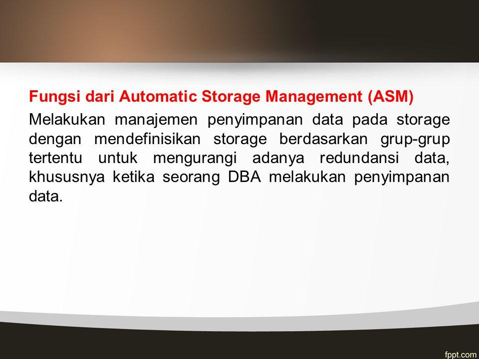 Fungsi dari Automatic Storage Management (ASM) Melakukan manajemen penyimpanan data pada storage dengan mendefinisikan storage berdasarkan grup-grup t