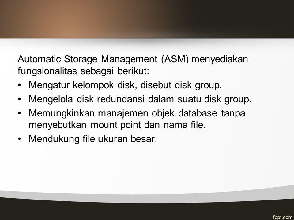 Automatic Storage Management (ASM) menyediakan fungsionalitas sebagai berikut: Mengatur kelompok disk, disebut disk group. Mengelola disk redundansi d