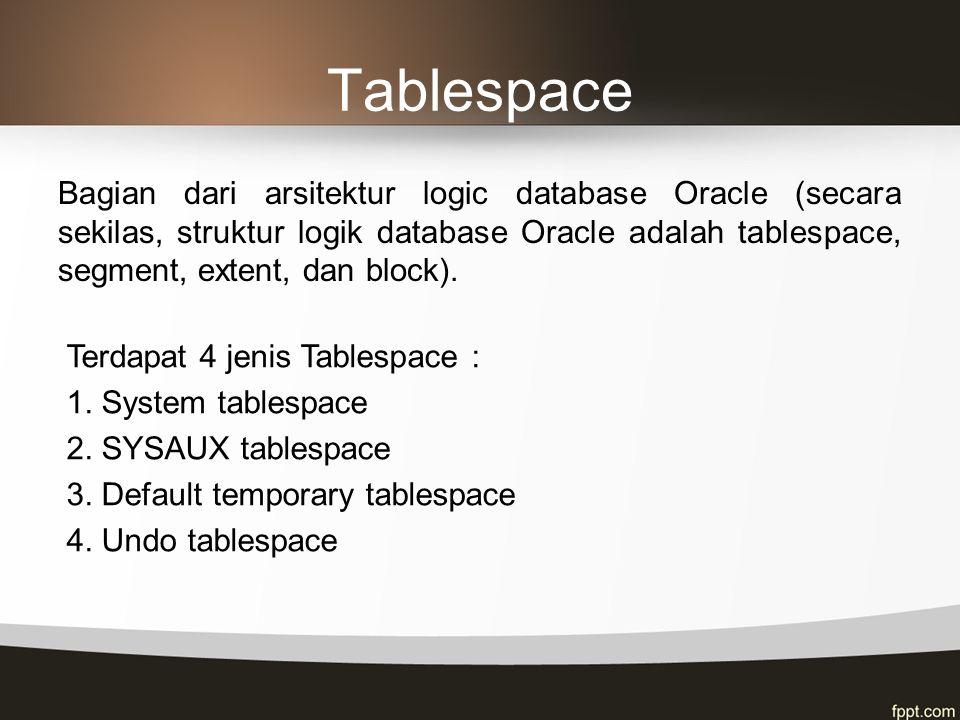 Tablespace Bagian dari arsitektur logic database Oracle (secara sekilas, struktur logik database Oracle adalah tablespace, segment, extent, dan block)