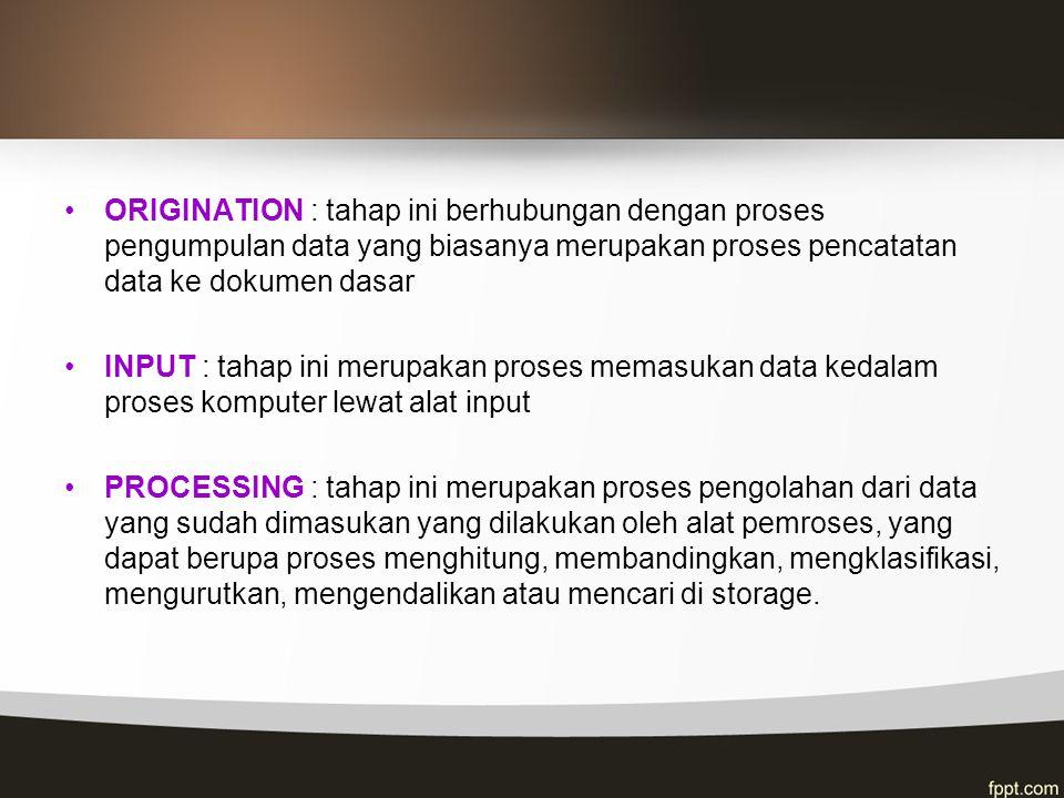 ORIGINATION : tahap ini berhubungan dengan proses pengumpulan data yang biasanya merupakan proses pencatatan data ke dokumen dasar INPUT : tahap ini m