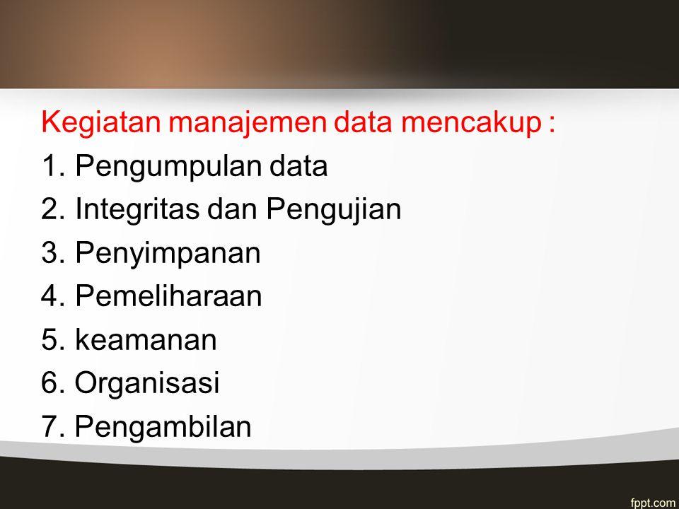 Kegiatan manajemen data mencakup : 1.Pengumpulan data 2.Integritas dan Pengujian 3.Penyimpanan 4.Pemeliharaan 5.keamanan 6. Organisasi 7. Pengambilan