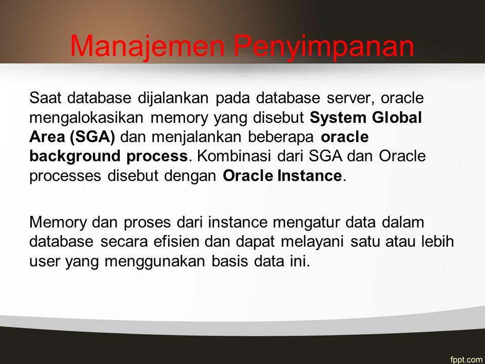 Manajemen Penyimpanan Saat database dijalankan pada database server, oracle mengalokasikan memory yang disebut System Global Area (SGA) dan menjalanka