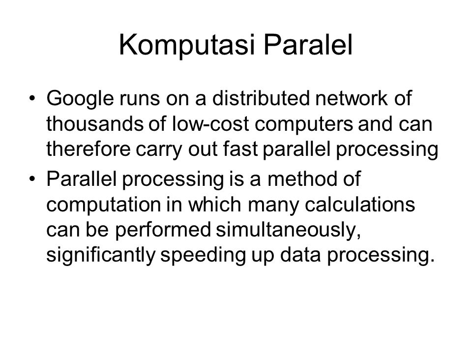 Komputasi Paralel Google runs on a distributed network of thousands of low-cost computers and can therefore carry out fast parallel processing Parallel processing is a method of computation in which many calculations can be performed simultaneously, significantly speeding up data processing.