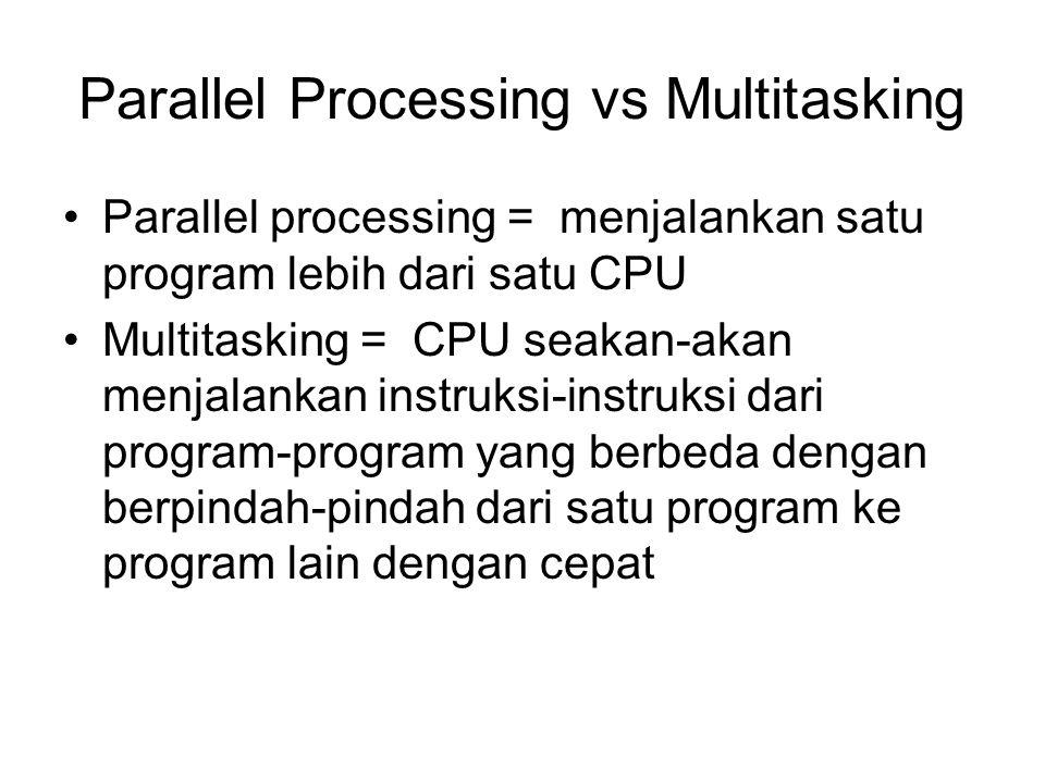 Parallel Processing vs Multitasking Parallel processing = menjalankan satu program lebih dari satu CPU Multitasking = CPU seakan-akan menjalankan instruksi-instruksi dari program-program yang berbeda dengan berpindah-pindah dari satu program ke program lain dengan cepat