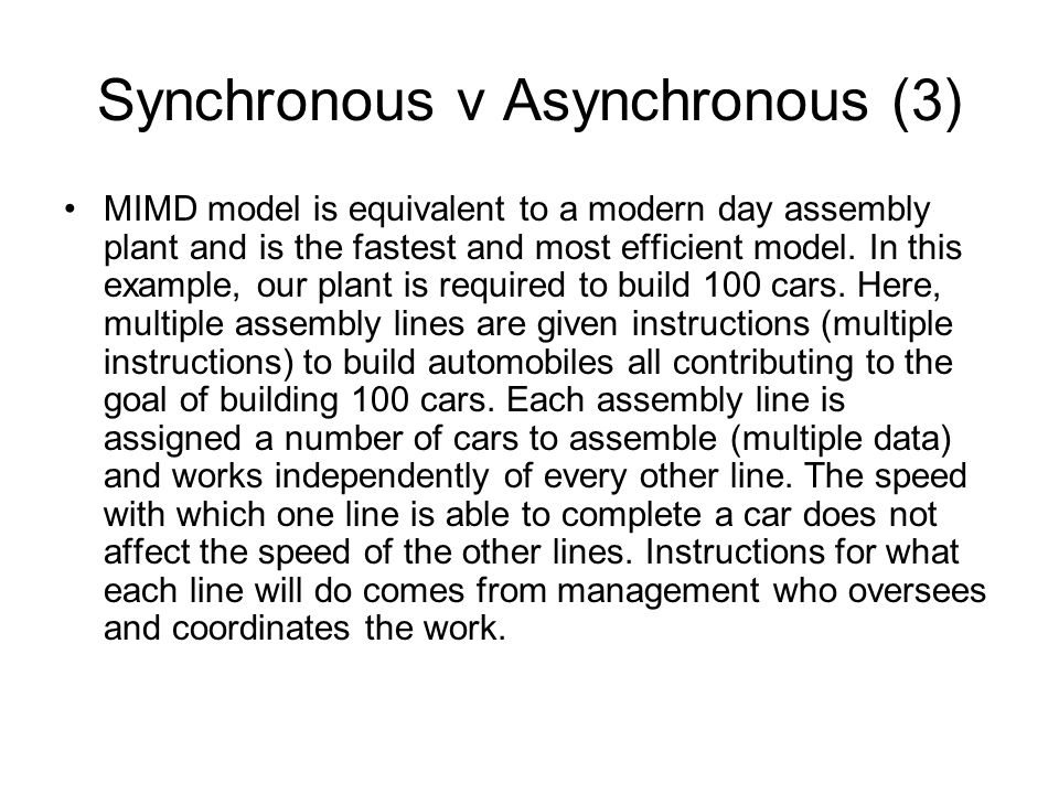 Synchronous v Asynchronous (3) MIMD model is equivalent to a modern day assembly plant and is the fastest and most efficient model.