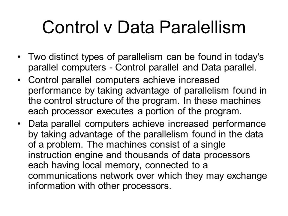Control v Data Paralellism Two distinct types of parallelism can be found in today s parallel computers - Control parallel and Data parallel.