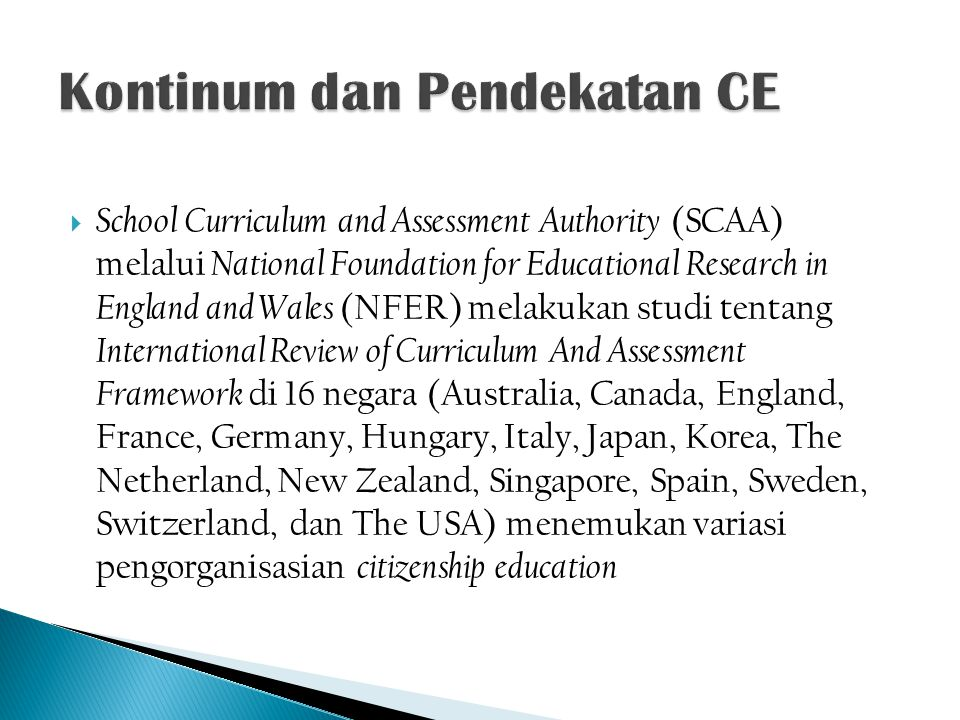  School Curriculum and Assessment Authority (SCAA) melalui National Foundation for Educational Research in England and Wales (NFER) melakukan studi tentang International Review of Curriculum And Assessment Framework di 16 negara (Australia, Canada, England, France, Germany, Hungary, Italy, Japan, Korea, The Netherland, New Zealand, Singapore, Spain, Sweden, Switzerland, dan The USA) menemukan variasi pengorganisasian citizenship education