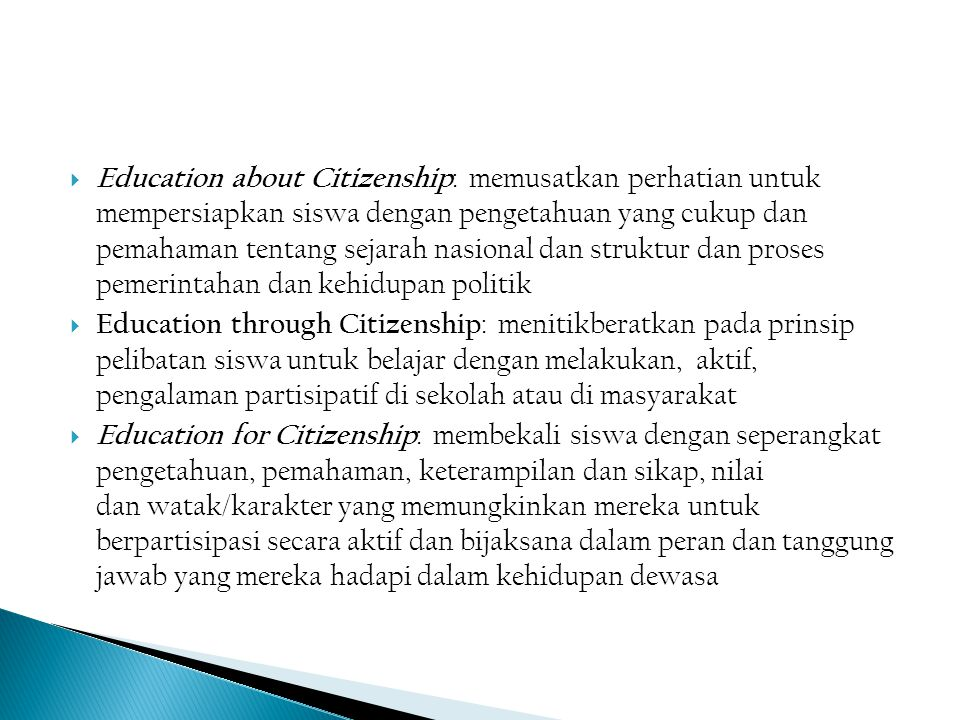 Adapted from CIVITAS : 1996; & Kerr : 1999; Udin : 2001) CITIZENSHIP EDUCATION CONTINUM THIN CITIZENSHIP EDUCATION (exclusive, elitist, formal, content-led, knowledge- based, didactic transmission, easier to achieve, civic education) (South East Asia : Indonesia) MODERATE CITIZENSHIP EDUCATION (Central, South & East Europe, Australia) THICK CITIZENSHIP EDUCATION (inclusive, activist, participative, process-led, value-based, interactive, more difficult to achieve, citizenship education) (North Europe, USA, New Zealand) Education about Citizenship Education Through/in Citizenship Education for Citizenship