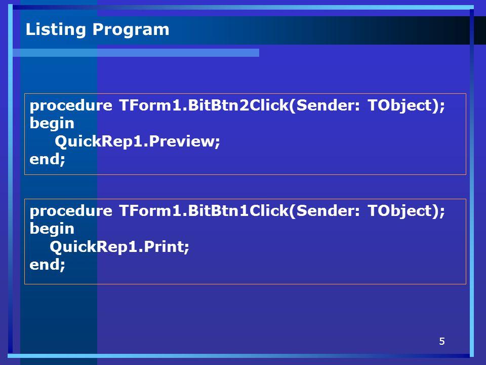 5 Listing Program procedure TForm1.BitBtn2Click(Sender: TObject); begin QuickRep1.Preview; end; procedure TForm1.BitBtn1Click(Sender: TObject); begin QuickRep1.Print; end;