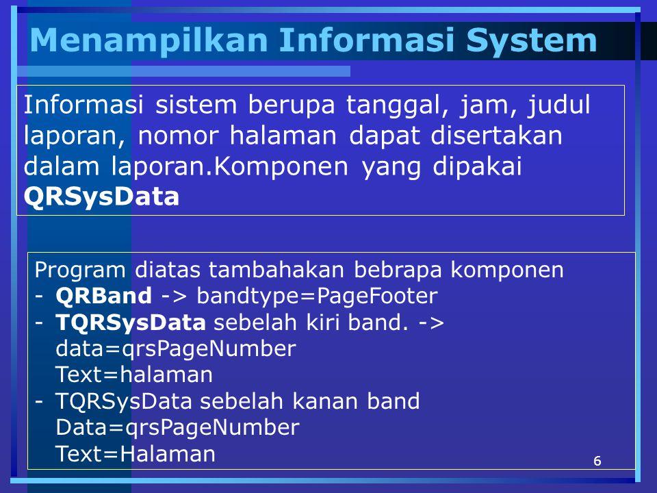 6 Menampilkan Informasi System Informasi sistem berupa tanggal, jam, judul laporan, nomor halaman dapat disertakan dalam laporan.Komponen yang dipakai QRSysData Program diatas tambahakan bebrapa komponen -QRBand -> bandtype=PageFooter -TQRSysData sebelah kiri band.